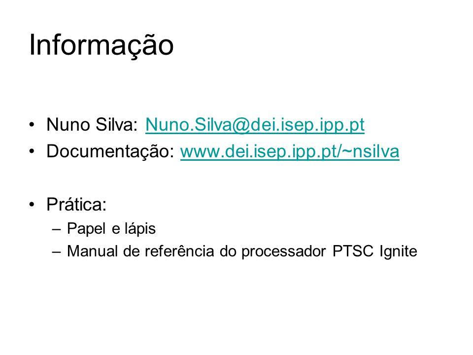 Informação Nuno Silva: Nuno.Silva@dei.isep.ipp.ptNuno.Silva@dei.isep.ipp.pt Documentação: www.dei.isep.ipp.pt/~nsilvawww.dei.isep.ipp.pt/~nsilva Prática: –Papel e lápis –Manual de referência do processador PTSC Ignite