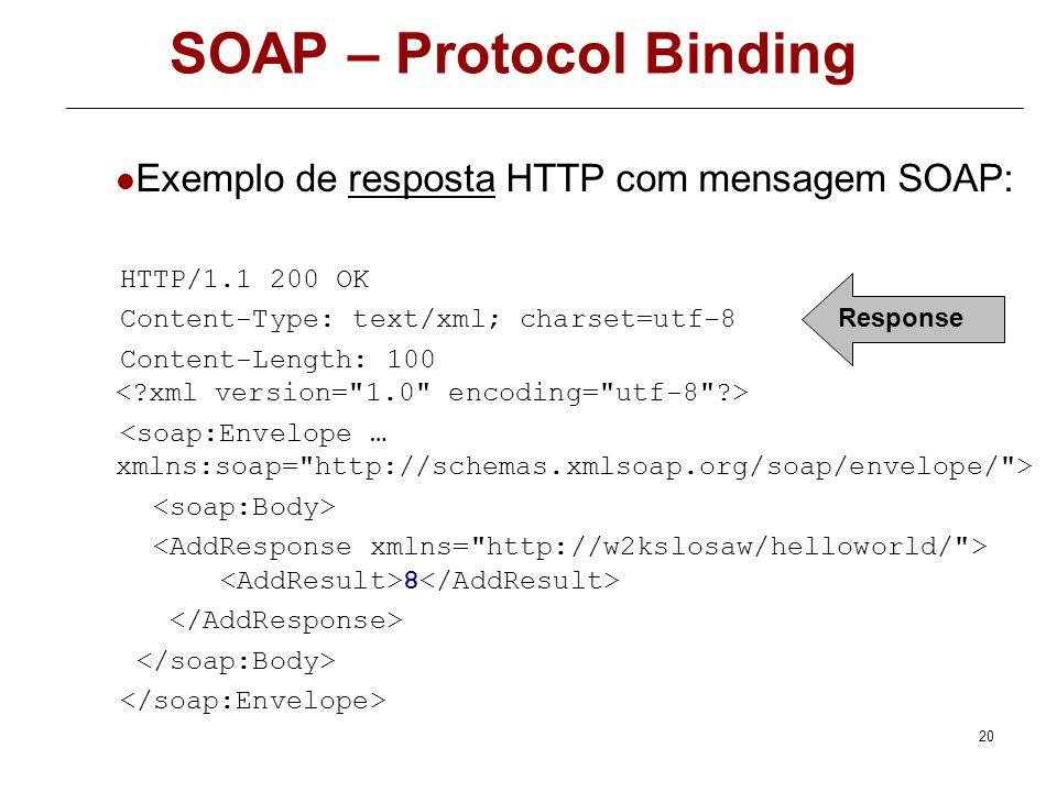 19 SOAP – Protocol Binding Exemplo de um pedido HTTP com uma mensagem SOAP: POST /losaw/dir1/demoservice.asmx HTTP/1.1 Host: w2ks Content-Type: text/x