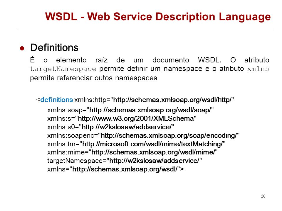 25 WSDL - Web Service Description Language Estrutura de um documento WSDL é o elemento raíz do documento WSDL especifica o tipo de dados usados no ser