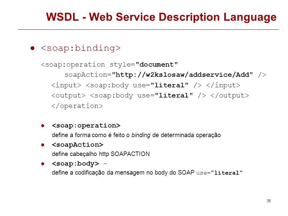 35 WSDL - Web Service Description Language binding através de SOAP transport define o protocolo de transporte transport=http://schemas.xmlsoap.org/soa
