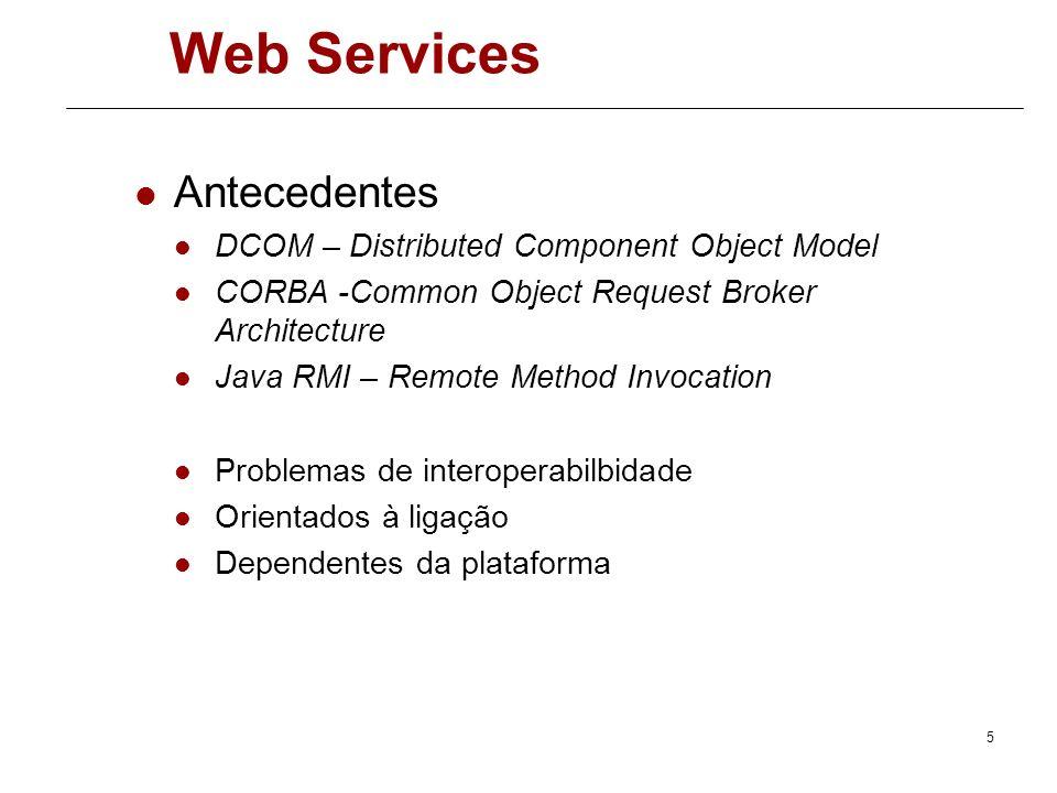 5 Web Services Antecedentes DCOM – Distributed Component Object Model CORBA -Common Object Request Broker Architecture Java RMI – Remote Method Invocation Problemas de interoperabilbidade Orientados à ligação Dependentes da plataforma