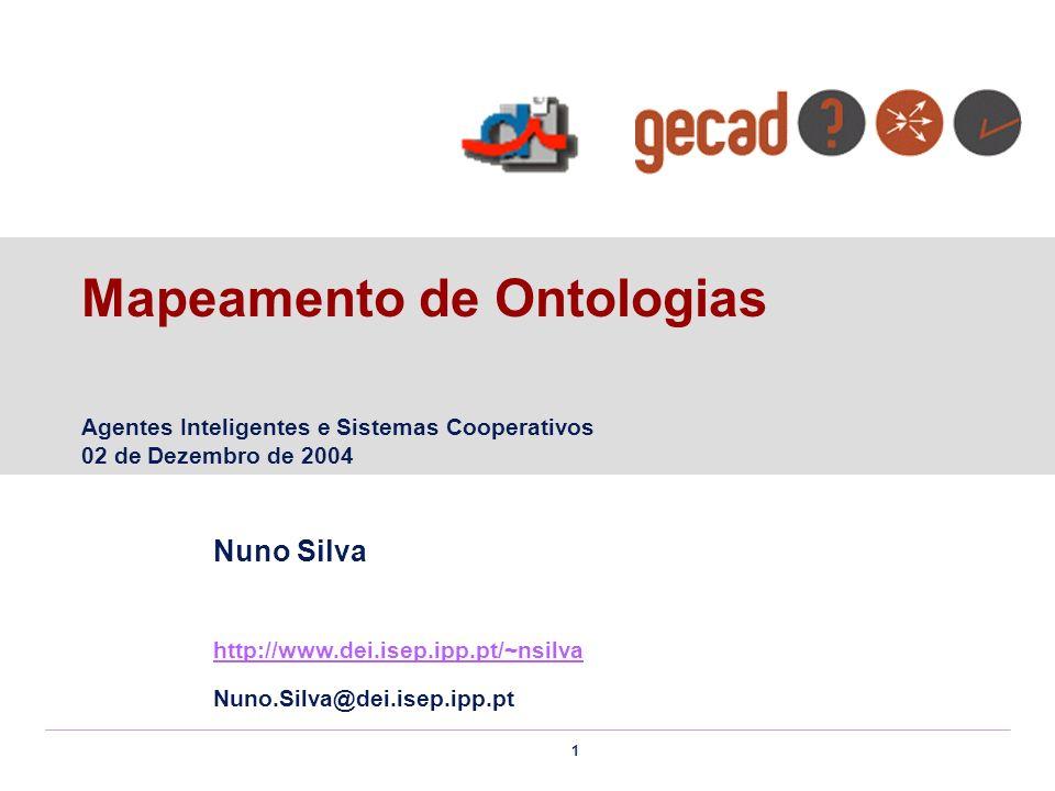 1 Mapeamento de Ontologias Agentes Inteligentes e Sistemas Cooperativos 02 de Dezembro de 2004 Nuno Silva http://www.dei.isep.ipp.pt/~nsilva Nuno.Silv