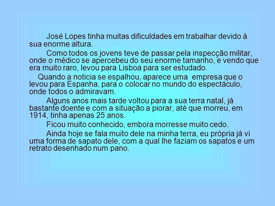 José Lopes tinha muitas dificuldades em trabalhar devido à sua enorme altura. Como todos os jovens teve de passar pela inspecção militar, onde o médic