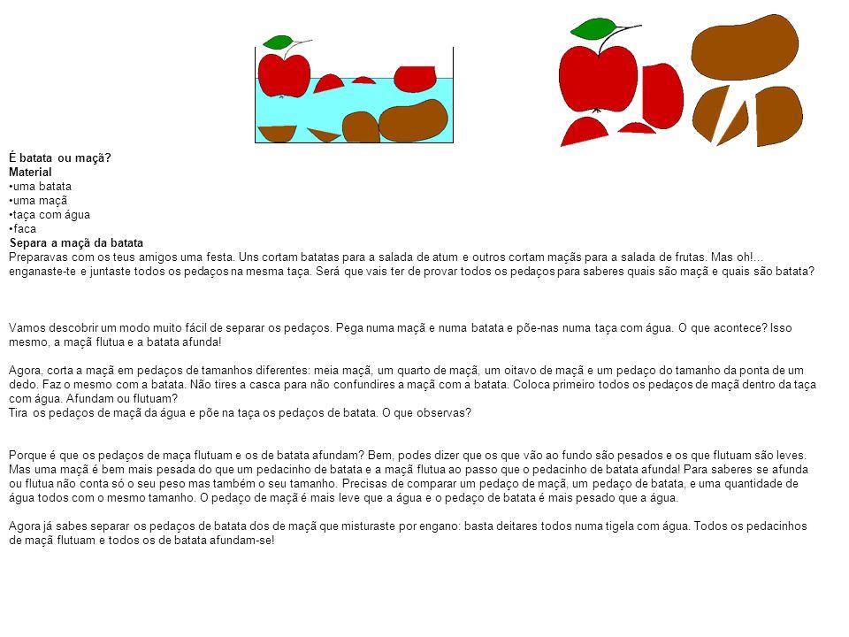 É batata ou maçã? Material uma batata uma maçã taça com água faca Separa a maçã da batata Preparavas com os teus amigos uma festa. Uns cortam batatas
