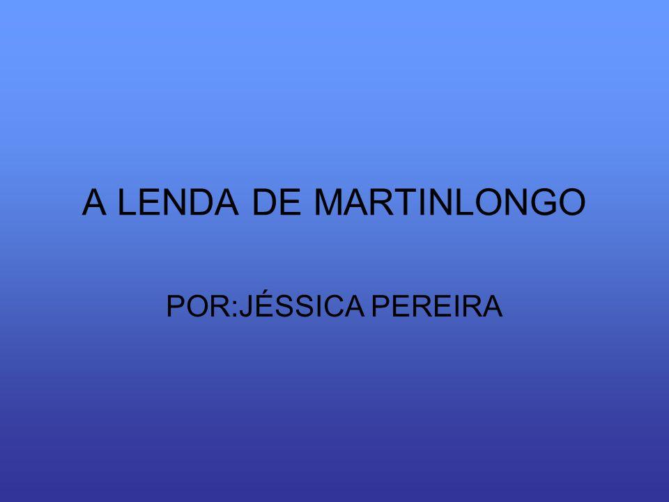 A LENDA DE MARTINLONGO POR:JÉSSICA PEREIRA