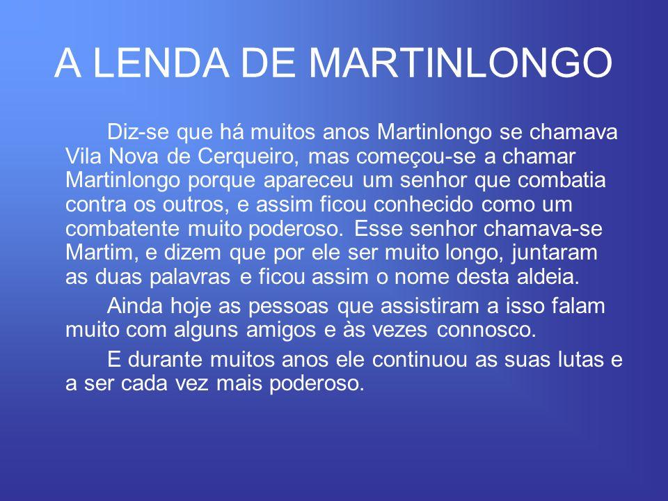 A LENDA DE MARTINLONGO Diz-se que há muitos anos Martinlongo se chamava Vila Nova de Cerqueiro, mas começou-se a chamar Martinlongo porque apareceu um