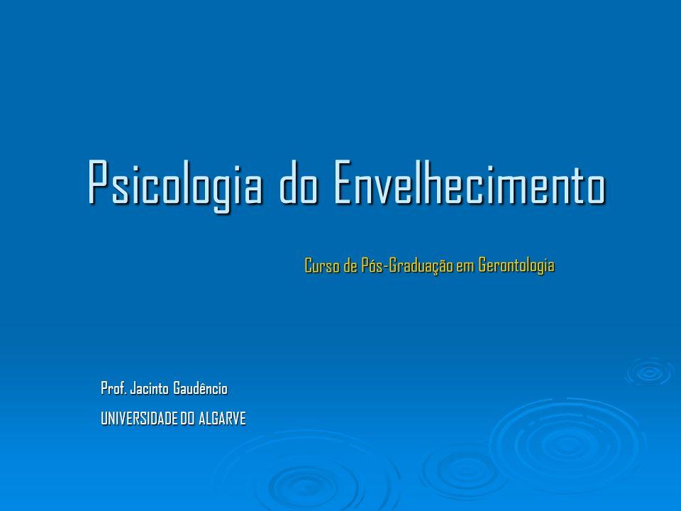 Psicologia do Envelhecimento Curso de Pós-Graduação em Gerontologia Prof. Jacinto Gaudêncio UNIVERSIDADE DO ALGARVE