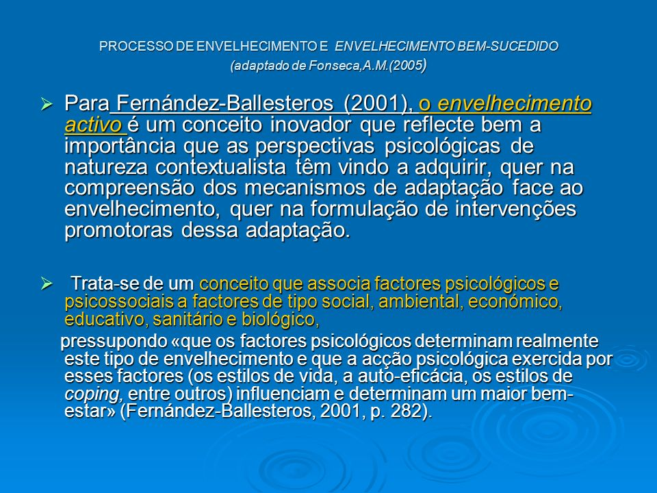 PROCESSO DE ENVELHECIMENTO E ENVELHECIMENTO BEM-SUCEDIDO (adaptado de Fonseca,A.M.(2005 ) Para Fernández-Ballesteros (2001), o envelhecimento activo é um conceito inovador que reflecte bem a importância que as perspectivas psicológicas de natureza contextualista têm vindo a adquirir, quer na compreensão dos mecanismos de adaptação face ao envelhecimento, quer na formulação de intervenções promotoras dessa adaptação.