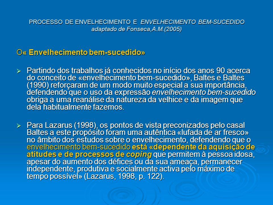 PROCESSO DE ENVELHECIMENTO E ENVELHECIMENTO BEM-SUCEDIDO adaptado de Fonseca,A.M.(2005) O« Envelhecimento bem-sucedido» Partindo dos trabalhos já conhecidos no início dos anos 90 acerca do conceito de «envelhecimento bem-sucedido», Baltes e Baltes (1990) reforçaram de um modo muito especial a sua importância, defendendo que o uso da expressão envelhecimento bem-sucedido obriga a uma reanálise da natureza da velhice e da imagem que dela habitualmente fazemos.