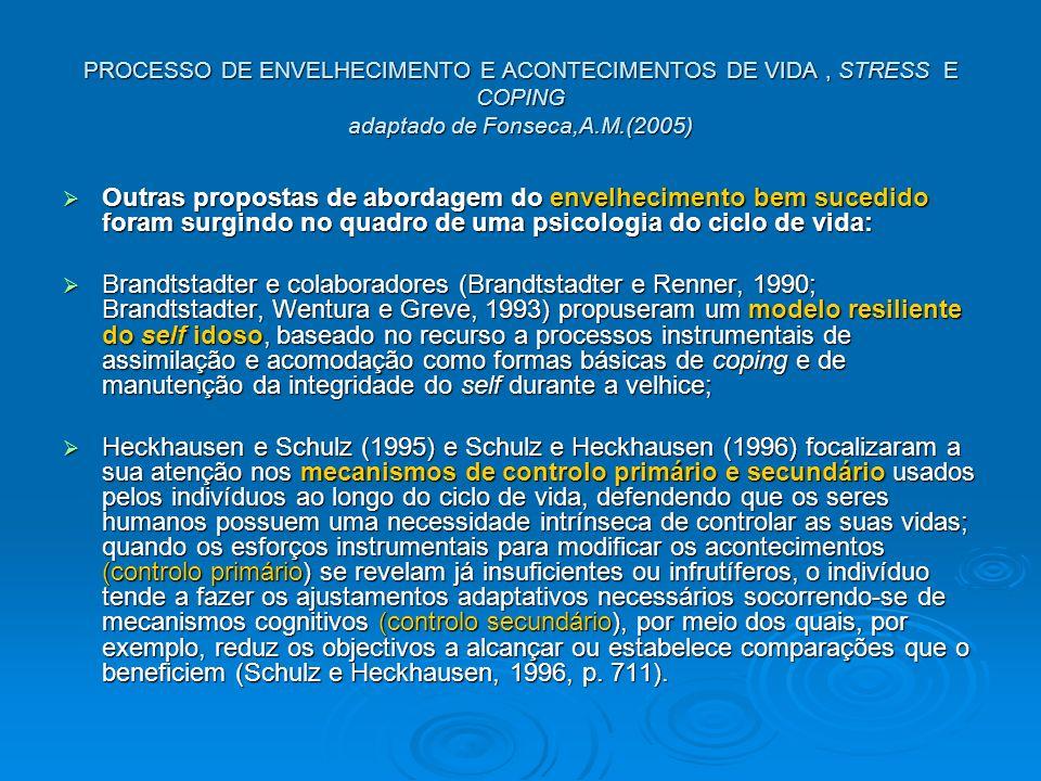 PROCESSO DE ENVELHECIMENTO E ACONTECIMENTOS DE VIDA, STRESS E COPING adaptado de Fonseca,A.M.(2005) Outras propostas de abordagem do envelhecimento bem sucedido foram surgindo no quadro de uma psicologia do ciclo de vida: Outras propostas de abordagem do envelhecimento bem sucedido foram surgindo no quadro de uma psicologia do ciclo de vida: Brandtstadter e colaboradores (Brandtstadter e Renner, 1990; Brandtstadter, Wentura e Greve, 1993) propuseram um modelo resiliente do self idoso, baseado no recurso a processos instrumentais de assimilação e acomodação como formas básicas de coping e de manutenção da integridade do self durante a velhice; Brandtstadter e colaboradores (Brandtstadter e Renner, 1990; Brandtstadter, Wentura e Greve, 1993) propuseram um modelo resiliente do self idoso, baseado no recurso a processos instrumentais de assimilação e acomodação como formas básicas de coping e de manutenção da integridade do self durante a velhice; Heckhausen e Schulz (1995) e Schulz e Heckhausen (1996) focalizaram a sua atenção nos mecanismos de controlo primário e secundário usados pelos indivíduos ao longo do ciclo de vida, defendendo que os seres humanos possuem uma necessidade intrínseca de controlar as suas vidas; quando os esforços instrumentais para modificar os acontecimentos (controlo primário) se revelam já insuficientes ou infrutíferos, o indivíduo tende a fazer os ajustamentos adaptativos necessários socorrendo-se de mecanismos cognitivos (controlo secundário), por meio dos quais, por exemplo, reduz os objectivos a alcançar ou estabelece comparações que o beneficiem (Schulz e Heckhausen, 1996, p.