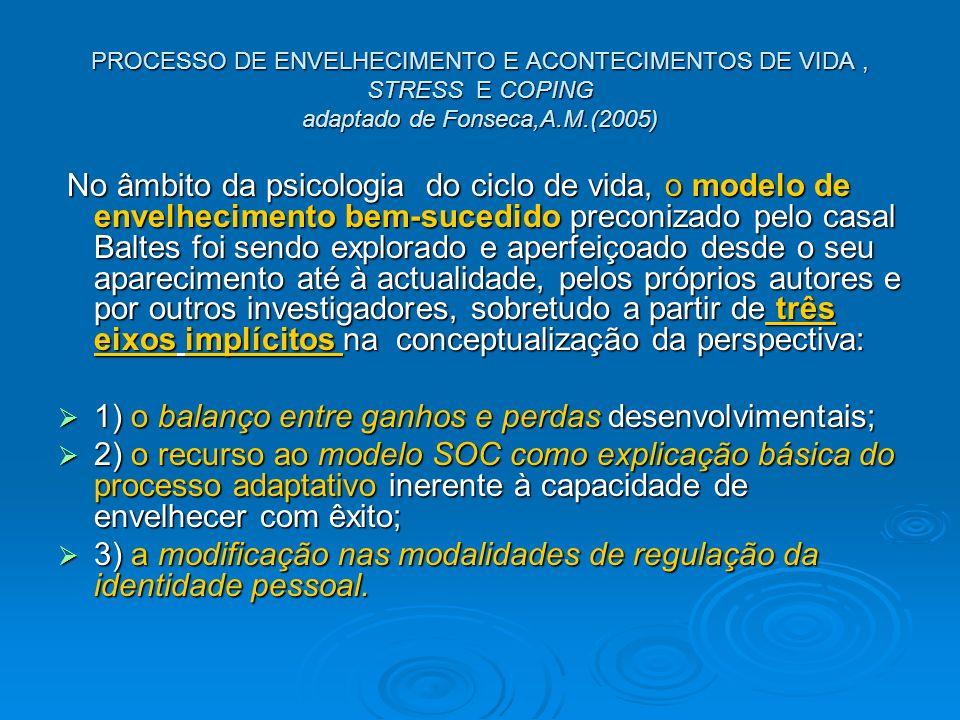 PROCESSO DE ENVELHECIMENTO E ACONTECIMENTOS DE VIDA, STRESS E COPING adaptado de Fonseca,A.M.(2005) No âmbito da psicologia do ciclo de vida, o modelo