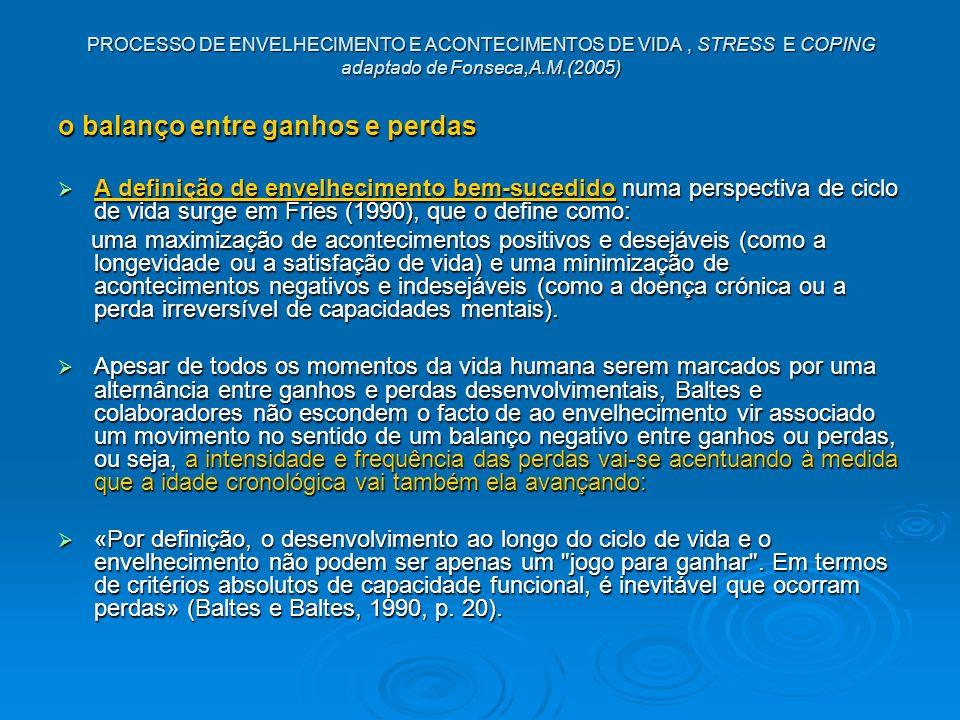 PROCESSO DE ENVELHECIMENTO E ACONTECIMENTOS DE VIDA, STRESS E COPING adaptado de Fonseca,A.M.(2005) o balanço entre ganhos e perdas A definição de env