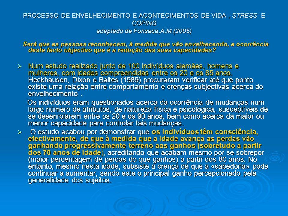 PROCESSO DE ENVELHECIMENTO E ACONTECIMENTOS DE VIDA, STRESS E COPING adaptado de Fonseca,A.M.(2005) Será que as pessoas reconhecem, à medida que vão envelhecendo, a ocorrência deste facto objectivo que é a redução das suas capacidades.