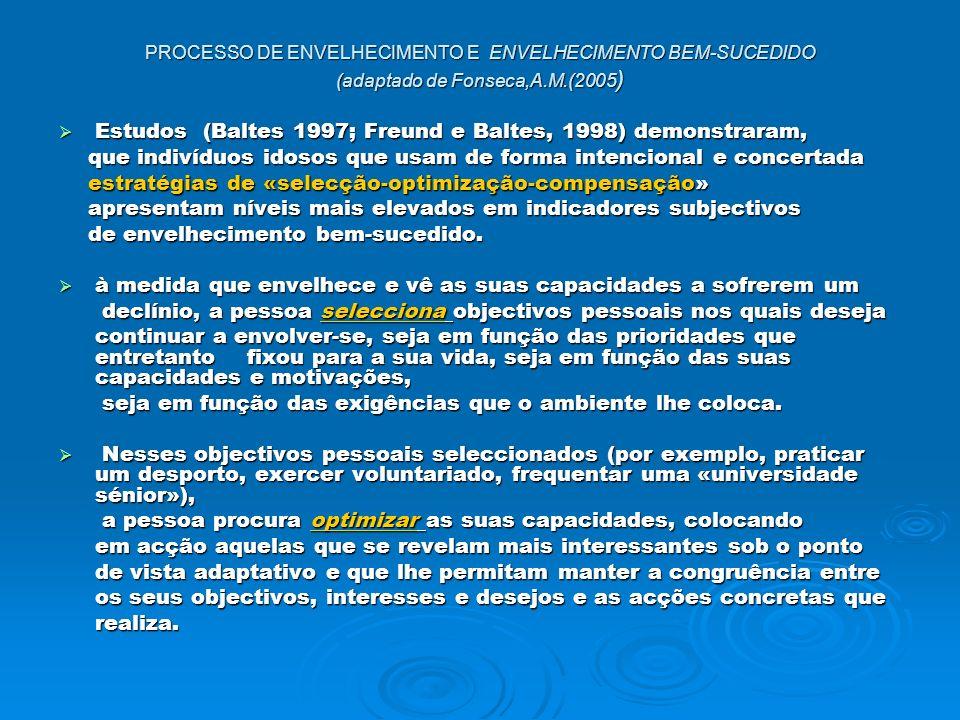 PROCESSO DE ENVELHECIMENTO E ENVELHECIMENTO BEM-SUCEDIDO (adaptado de Fonseca,A.M.(2005 ) Estudos (Baltes 1997; Freund e Baltes, 1998) demonstraram, Estudos (Baltes 1997; Freund e Baltes, 1998) demonstraram, que indivíduos idosos que usam de forma intencional e concertada que indivíduos idosos que usam de forma intencional e concertada estratégias de «selecção-optimização-compensação» estratégias de «selecção-optimização-compensação» apresentam níveis mais elevados em indicadores subjectivos apresentam níveis mais elevados em indicadores subjectivos de envelhecimento bem-sucedido.