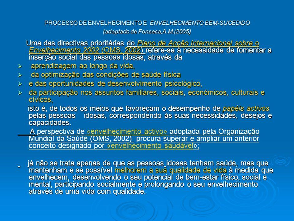 PROCESSO DE ENVELHECIMENTO E ENVELHECIMENTO BEM-SUCEDIDO (adaptado de Fonseca,A.M.(2005 ) Uma das directivas prioritárias do Plano de Acção Internacional sobre o Envelhecimento 2002 (OMS, 2002) refere-se à necessidade de fomentar a inserção social das pessoas idosas, através da Uma das directivas prioritárias do Plano de Acção Internacional sobre o Envelhecimento 2002 (OMS, 2002) refere-se à necessidade de fomentar a inserção social das pessoas idosas, através da aprendizagem ao longo da vida, aprendizagem ao longo da vida, da optimização das condições de saúde física da optimização das condições de saúde física e das oportunidades de desenvolvimento psicológico, e das oportunidades de desenvolvimento psicológico, da participação nos assuntos familiares, sociais, económicos, culturais e cívicos, da participação nos assuntos familiares, sociais, económicos, culturais e cívicos, isto é, de todos os meios que favoreçam o desempenho de papéis activos pelas pessoas idosas, correspondendo às suas necessidades, desejos e capacidades.