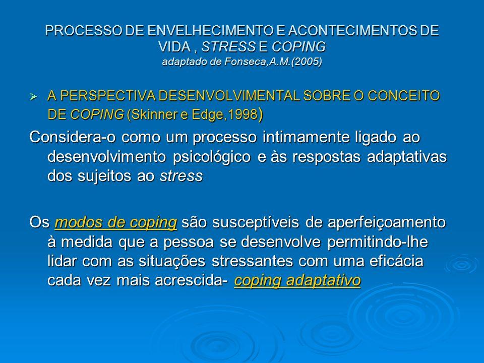 PROCESSO DE ENVELHECIMENTO E ACONTECIMENTOS DE VIDA, STRESS E COPING adaptado de Fonseca,A.M.(2005) A PERSPECTIVA DESENVOLVIMENTAL SOBRE O CONCEITO DE COPING (Skinner e Edge,1998 ) A PERSPECTIVA DESENVOLVIMENTAL SOBRE O CONCEITO DE COPING (Skinner e Edge,1998 ) Considera-o como um processo intimamente ligado ao desenvolvimento psicológico e às respostas adaptativas dos sujeitos ao stress Os modos de coping são susceptíveis de aperfeiçoamento à medida que a pessoa se desenvolve permitindo-lhe lidar com as situações stressantes com uma eficácia cada vez mais acrescida- coping adaptativo