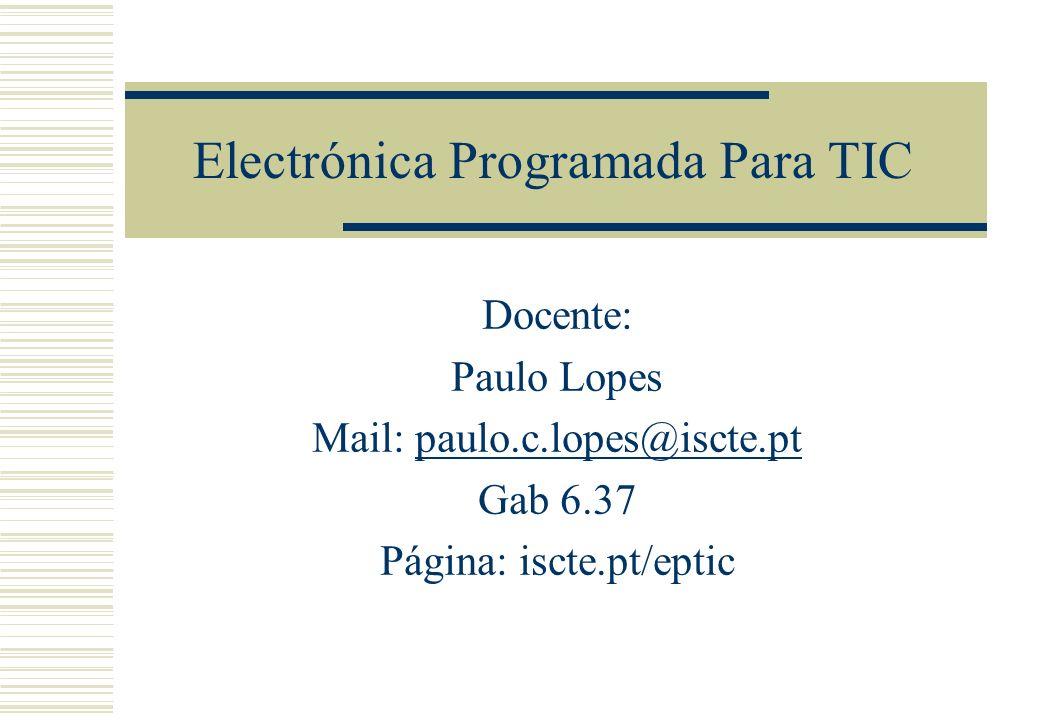 Electrónica Programada Para TIC Docente: Paulo Lopes Mail: paulo.c.lopes@iscte.ptpaulo.c.lopes@iscte.pt Gab 6.37 Página: iscte.pt/eptic