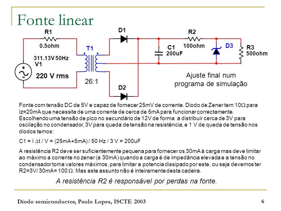 Díodo semiconductor, Paulo Lopes, ISCTE 2003 6 Fonte linear Fonte com tensão DC de 5V e capaz de fornecer 25mV de corrente. Diodo de Zener tem 10 para
