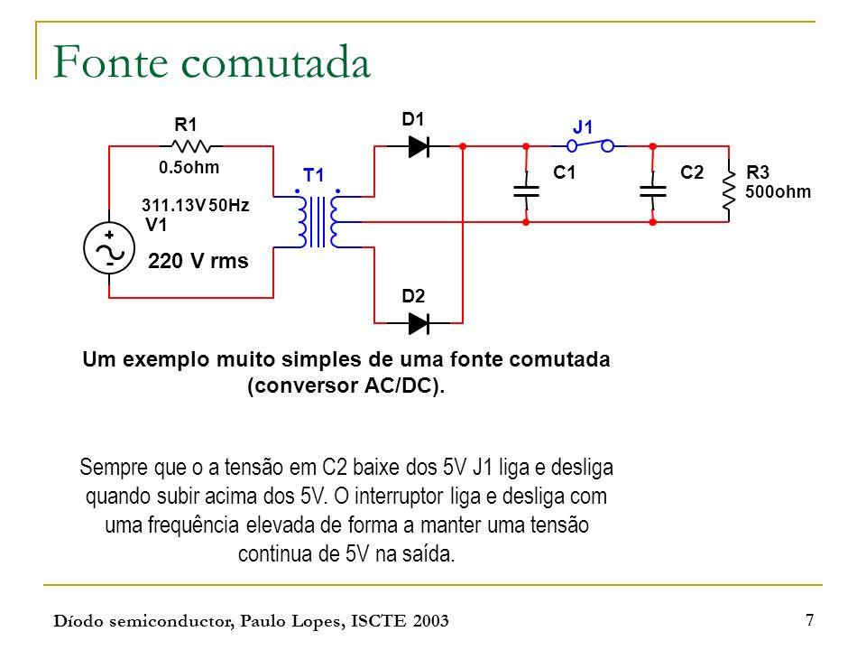 Díodo semiconductor, Paulo Lopes, ISCTE 2003 7 Fonte comutada Um exemplo muito simples de uma fonte comutada (conversor AC/DC). Sempre que o a tensão