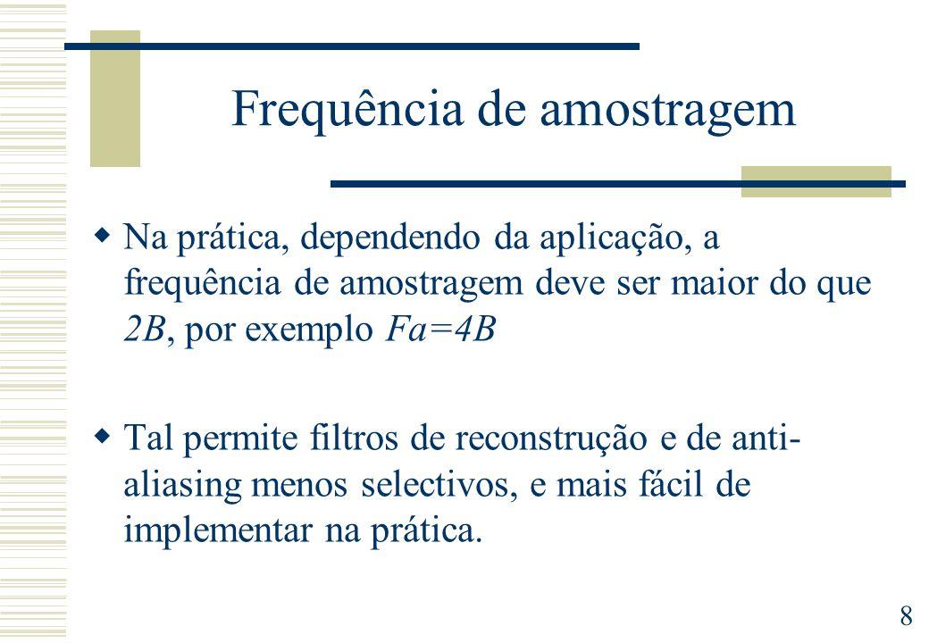 8 Frequência de amostragem Na prática, dependendo da aplicação, a frequência de amostragem deve ser maior do que 2B, por exemplo Fa=4B Tal permite fil