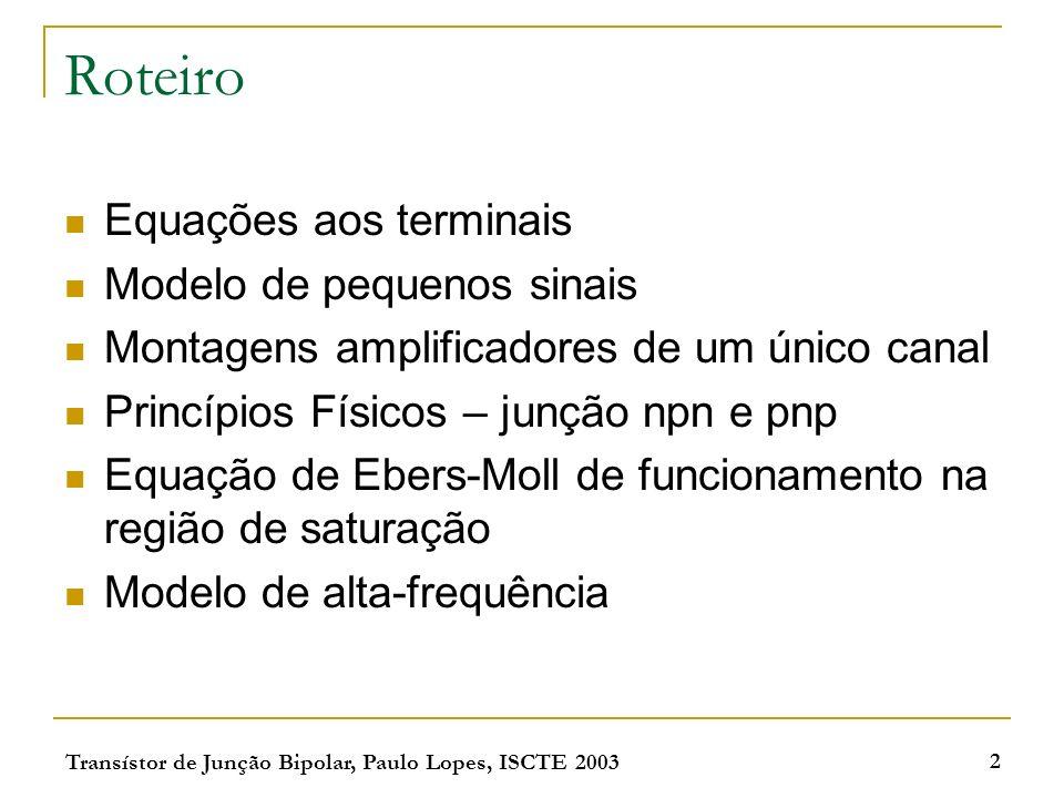 Transístor de Junção Bipolar, Paulo Lopes, ISCTE 2003 2 Roteiro Equações aos terminais Modelo de pequenos sinais Montagens amplificadores de um único canal Princípios Físicos – junção npn e pnp Equação de Ebers-Moll de funcionamento na região de saturação Modelo de alta-frequência