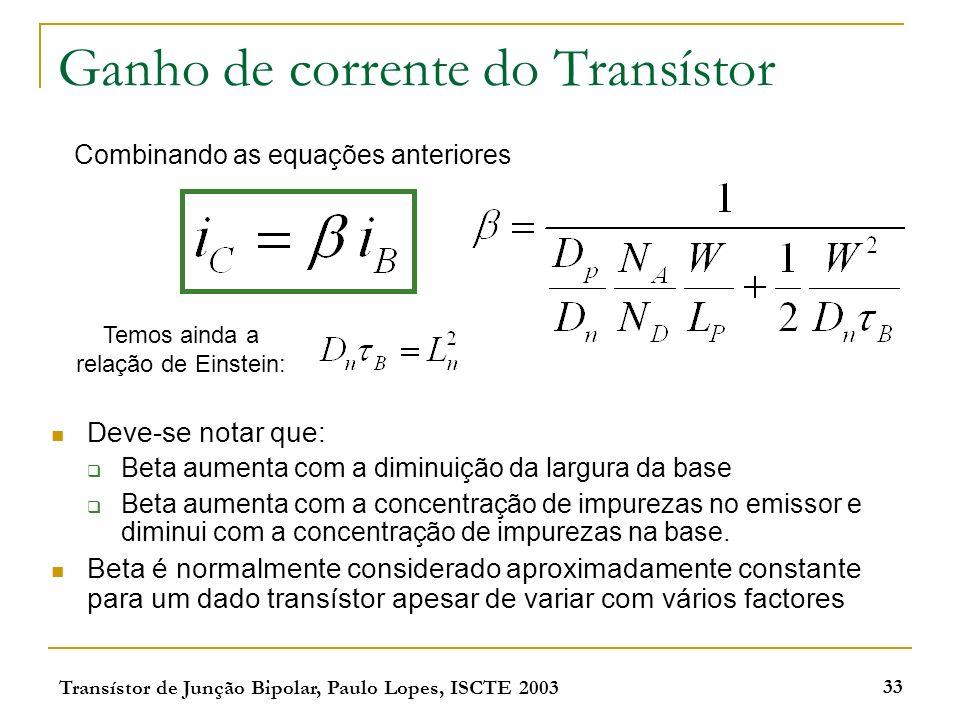 Transístor de Junção Bipolar, Paulo Lopes, ISCTE 2003 33 Ganho de corrente do Transístor Deve-se notar que: Beta aumenta com a diminuição da largura d