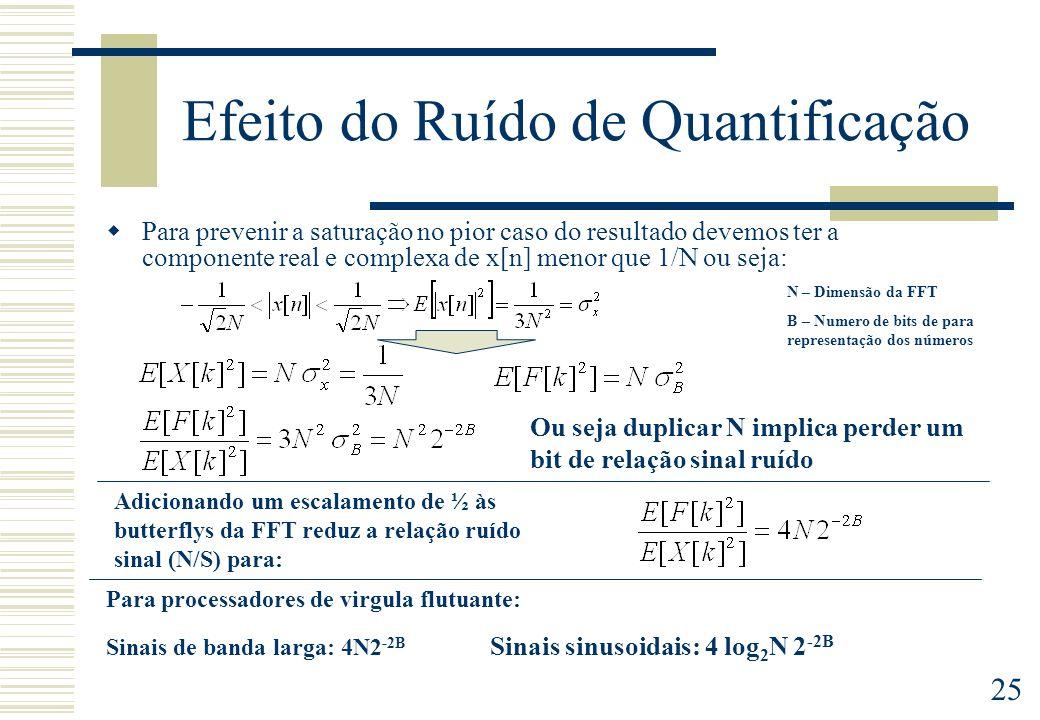 25 Efeito do Ruído de Quantificação Para prevenir a saturação no pior caso do resultado devemos ter a componente real e complexa de x[n] menor que 1/N ou seja: Ou seja duplicar N implica perder um bit de relação sinal ruído Adicionando um escalamento de ½ às butterflys da FFT reduz a relação ruído sinal (N/S) para: Para processadores de virgula flutuante: Sinais de banda larga: 4N2 -2B Sinais sinusoidais: 4 log 2 N 2 -2B N – Dimensão da FFT B – Numero de bits de para representação dos números