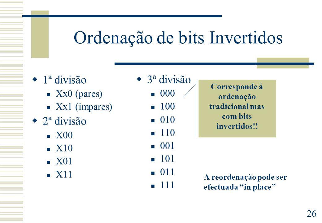 26 Ordenação de bits Invertidos 1ª divisão Xx0 (pares) Xx1 (impares) 2ª divisão X00 X10 X01 X11 3ª divisão 000 100 010 110 001 101 011 111 Corresponde à ordenação tradicional mas com bits invertidos!.