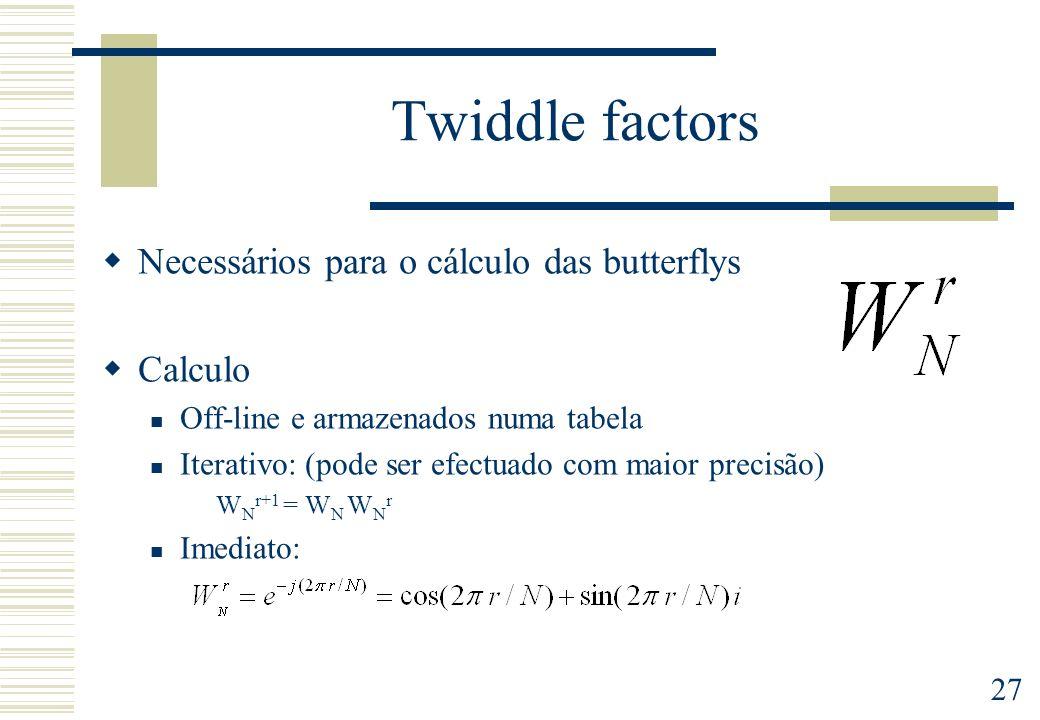 27 Twiddle factors Necessários para o cálculo das butterflys Calculo Off-line e armazenados numa tabela Iterativo: (pode ser efectuado com maior precisão) W N r+1 = W N W N r Imediato: