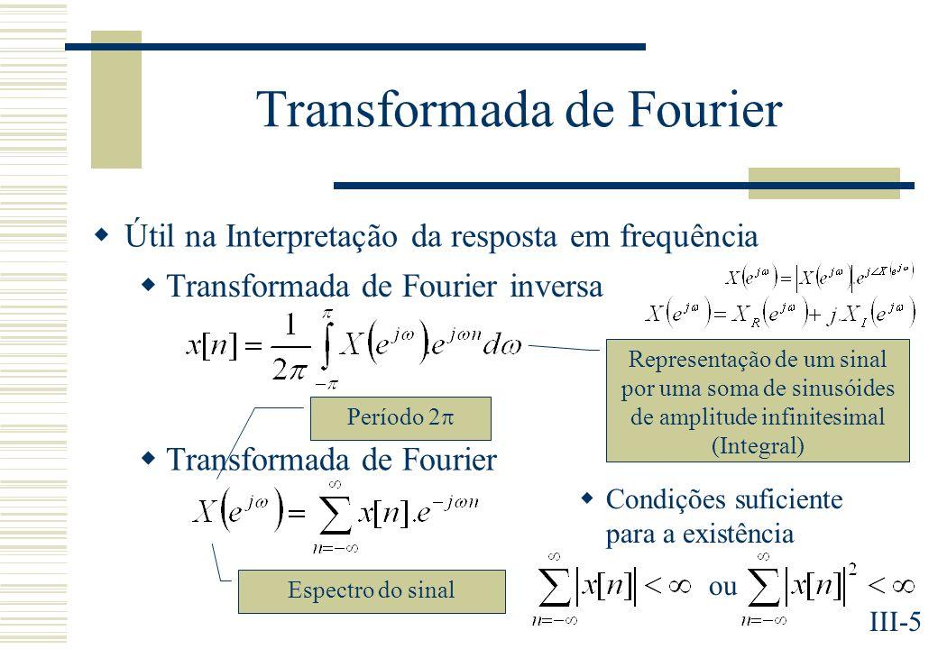 III-5 Transformada de Fourier Útil na Interpretação da resposta em frequência Transformada de Fourier inversa Transformada de Fourier Representação de um sinal por uma soma de sinusóides de amplitude infinitesimal (Integral) Espectro do sinal Período 2 Condições suficiente para a existência ou
