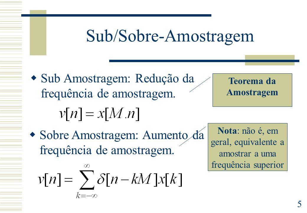 5 Sub/Sobre-Amostragem Sub Amostragem: Redução da frequência de amostragem. Sobre Amostragem: Aumento da frequência de amostragem. Nota: não é, em ger