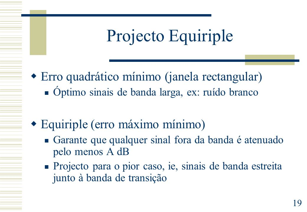 19 Projecto Equiriple Erro quadrático mínimo (janela rectangular) Óptimo sinais de banda larga, ex: ruído branco Equiriple (erro máximo mínimo) Garant