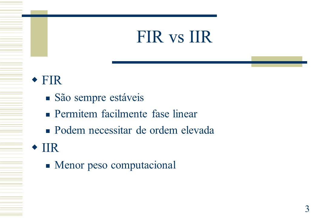 3 FIR vs IIR FIR São sempre estáveis Permitem facilmente fase linear Podem necessitar de ordem elevada IIR Menor peso computacional