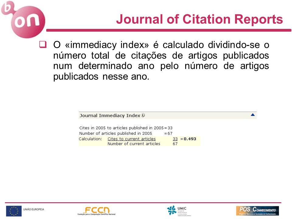 Journal of Citation Reports O «immediacy index» é calculado dividindo-se o número total de citações de artigos publicados num determinado ano pelo núm