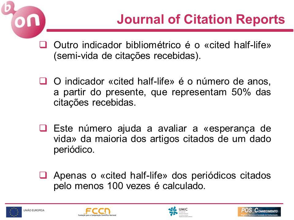 Journal of Citation Reports Outro indicador bibliométrico é o «cited half-life» (semi-vida de citações recebidas). O indicador «cited half-life» é o n