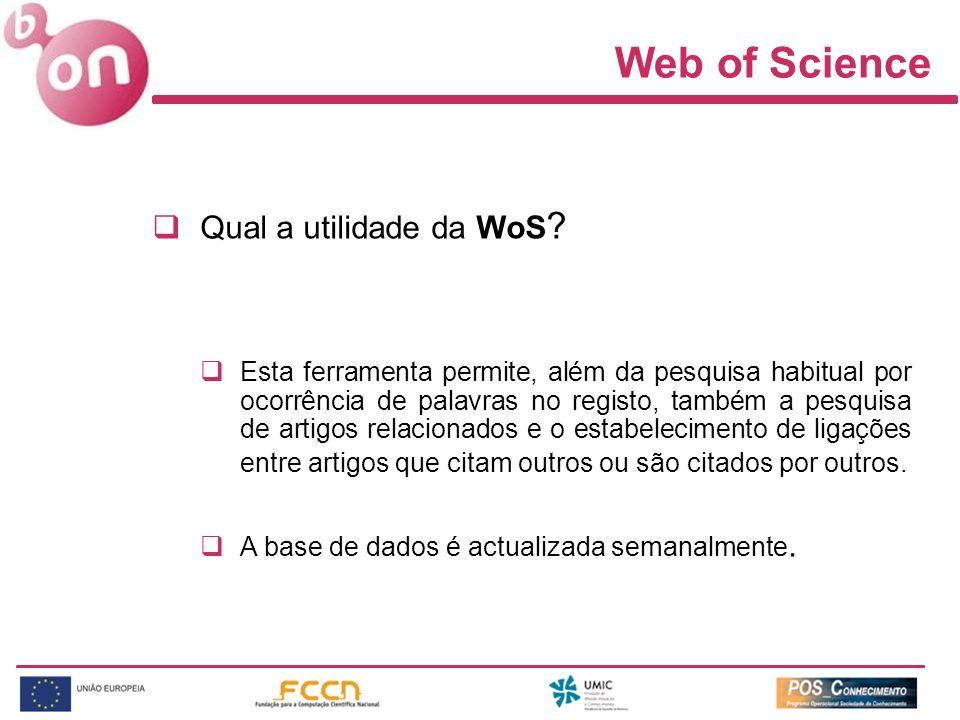 Web of Science Qual a utilidade da WoS ? Esta ferramenta permite, além da pesquisa habitual por ocorrência de palavras no registo, também a pesquisa d