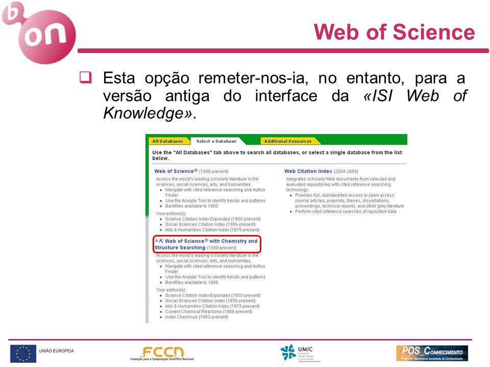 Web of Science Esta opção remeter-nos-ia, no entanto, para a versão antiga do interface da «ISI Web of Knowledge».