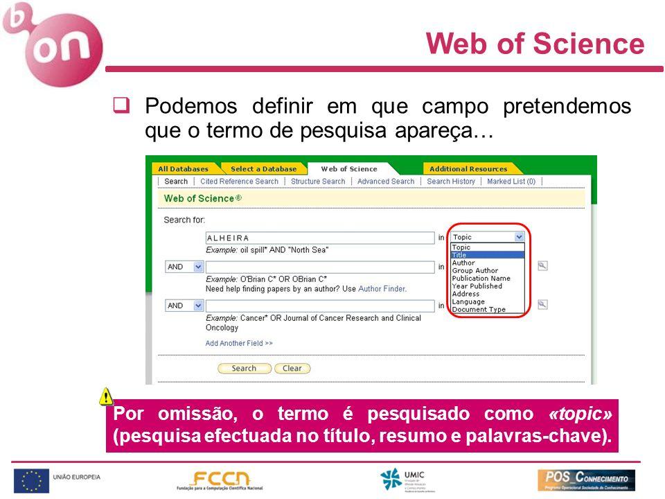 Web of Science Podemos definir em que campo pretendemos que o termo de pesquisa apareça… Por omissão, o termo é pesquisado como «topic» (pesquisa efec