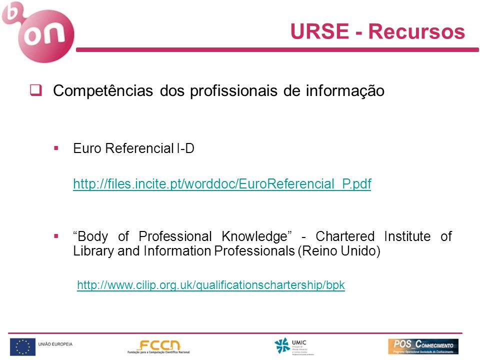 URSE - Recursos Competências dos profissionais de informação Euro Referencial I-D http://files.incite.pt/worddoc/EuroReferencial_P.pdf Body of Professional Knowledge - Chartered Institute of Library and Information Professionals (Reino Unido) http://www.cilip.org.uk/qualificationschartership/bpk