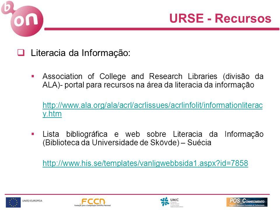 URSE - Recursos Literacia da Informação: Association of College and Research Libraries (divisão da ALA)- portal para recursos na área da literacia da informação http://www.ala.org/ala/acrl/acrlissues/acrlinfolit/informationliterac y.htm Lista bibliográfica e web sobre Literacia da Informação (Biblioteca da Universidade de Skövde) – Suécia http://www.his.se/templates/vanligwebbsida1.aspx id=7858