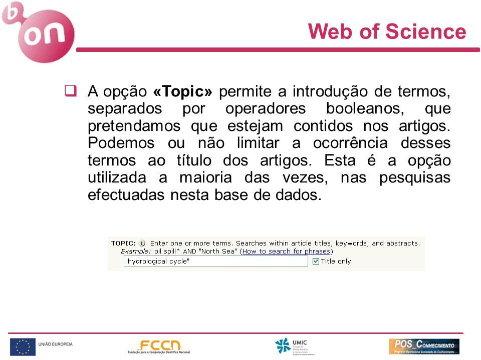 Web of Science A opção «Topic» permite a introdução de termos, separados por operadores booleanos, que pretendamos que estejam contidos nos artigos.