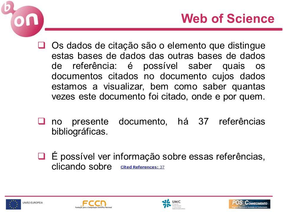 Web of Science Os dados de citação são o elemento que distingue estas bases de dados das outras bases de dados de referência: é possível saber quais os documentos citados no documento cujos dados estamos a visualizar, bem como saber quantas vezes este documento foi citado, onde e por quem.