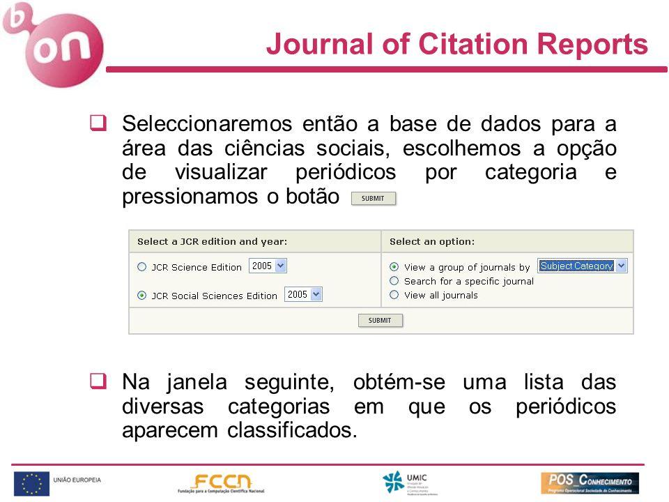 Journal of Citation Reports Seleccionaremos então a base de dados para a área das ciências sociais, escolhemos a opção de visualizar periódicos por categoria e pressionamos o botão Na janela seguinte, obtém-se uma lista das diversas categorias em que os periódicos aparecem classificados.