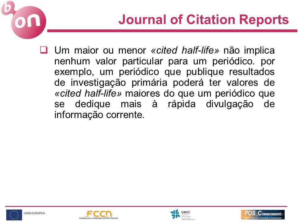 Journal of Citation Reports Um maior ou menor «cited half-life» não implica nenhum valor particular para um periódico. por exemplo, um periódico que p