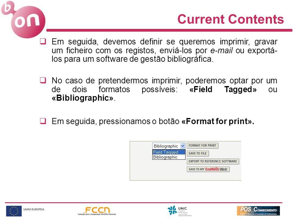 Current Contents Em seguida, devemos definir se queremos imprimir, gravar um ficheiro com os registos, enviá-los por e-mail ou exportá- los para um software de gestão bibliográfica.