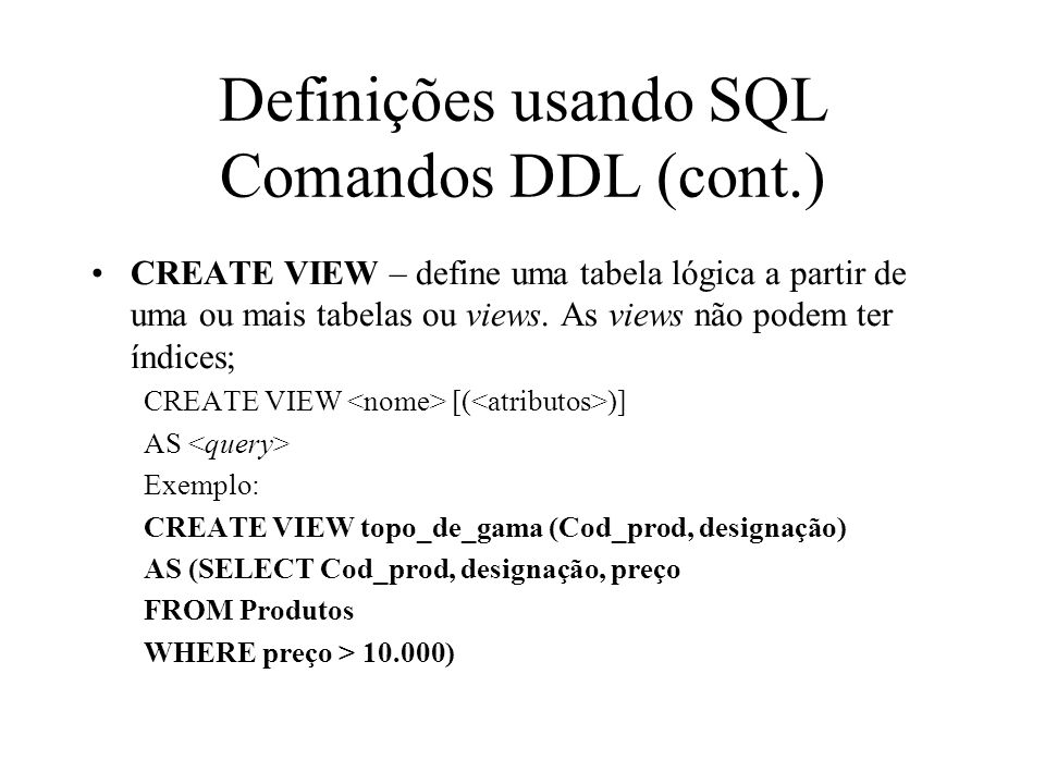CREATE VIEW – define uma tabela lógica a partir de uma ou mais tabelas ou views. As views não podem ter índices; CREATE VIEW [( )] AS Exemplo: CREATE