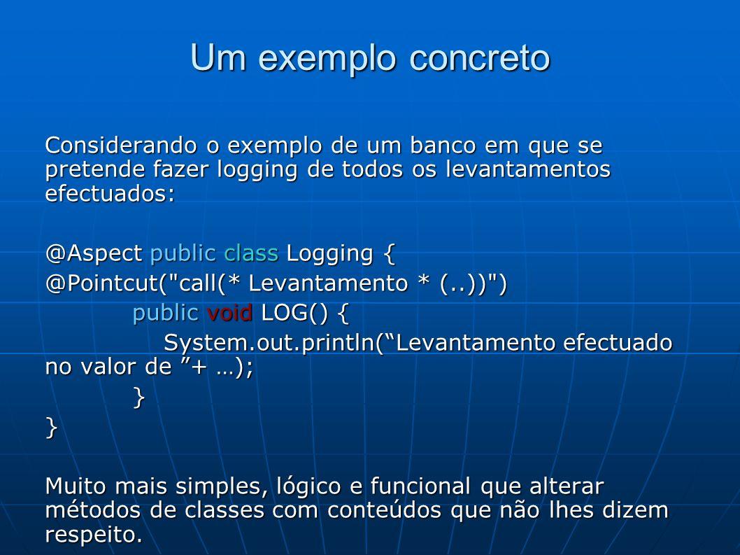 Um exemplo concreto Considerando o exemplo de um banco em que se pretende fazer logging de todos os levantamentos efectuados: @Aspect public class Logging { @Pointcut( call(* Levantamento * (..)) ) public void LOG() { public void LOG() { System.out.println(Levantamento efectuado no valor de + …); System.out.println(Levantamento efectuado no valor de + …); }} Muito mais simples, lógico e funcional que alterar métodos de classes com conteúdos que não lhes dizem respeito.