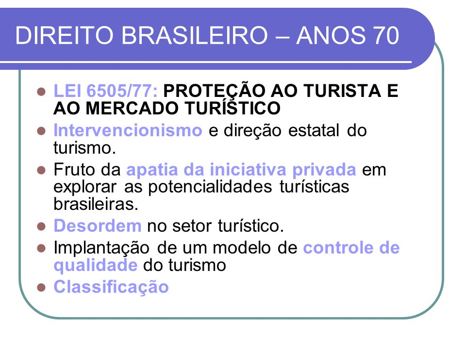 DIREITO BRASILEIRO – ANOS 70 LEI 6505/77: PROTEÇÃO AO TURISTA E AO MERCADO TURÍSTICO Intervencionismo e direção estatal do turismo. Fruto da apatia da