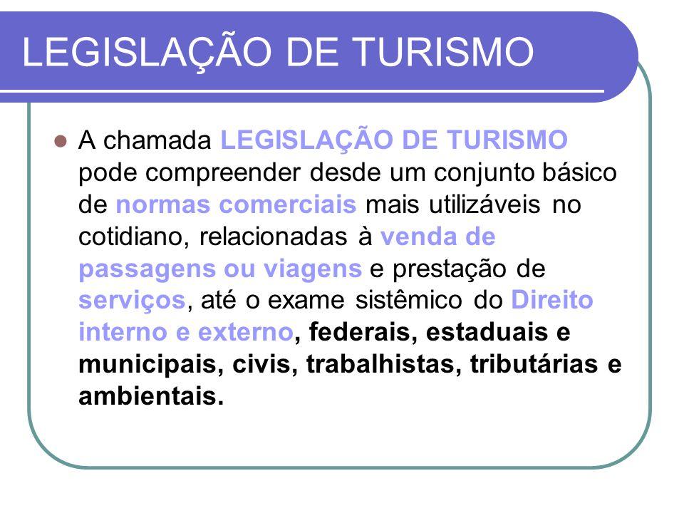 LEGISLAÇÃO DE TURISMO A chamada LEGISLAÇÃO DE TURISMO pode compreender desde um conjunto básico de normas comerciais mais utilizáveis no cotidiano, re