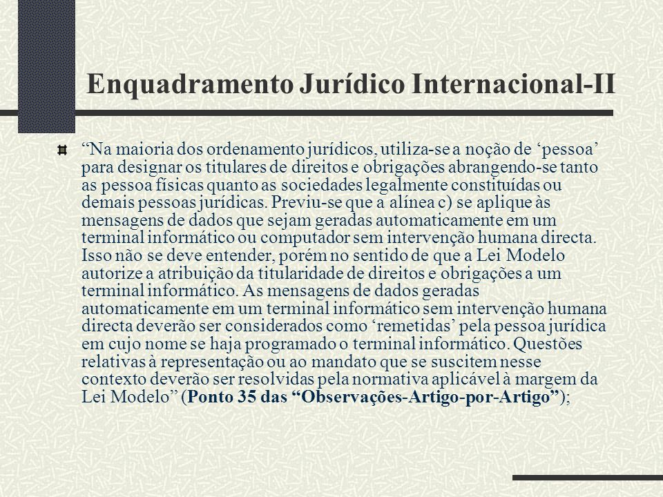 Enquadramento Jurídico Internacional-II Na maioria dos ordenamento jurídicos, utiliza-se a noção de pessoa para designar os titulares de direitos e obrigações abrangendo-se tanto as pessoa físicas quanto as sociedades legalmente constituídas ou demais pessoas jurídicas.